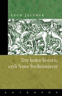 """Lech Jęczmyk, """"Trzy końce historii, czyli Nowe Średniowiecze"""""""